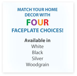 Match your home decor with FOUR faceplate choices!